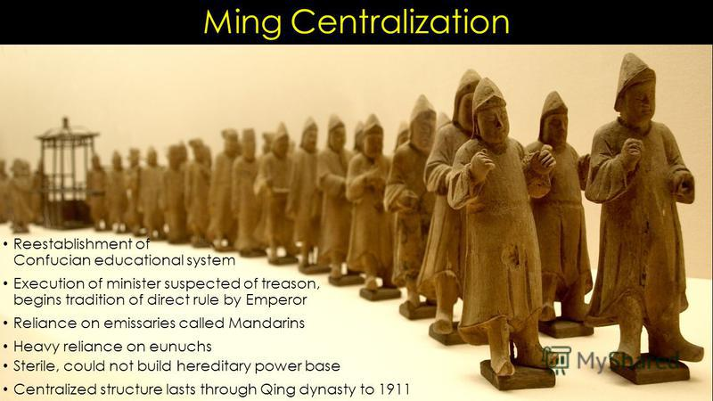 Ming Centralization Reestablishment of Confucian educational system Execution of minister suspected of treason, begins tradition of direct rule by Emperor Reliance on emissaries called Mandarins Heavy reliance on eunuchs Sterile, could not build here