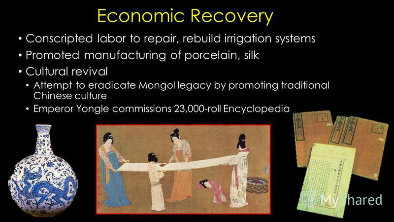 Economic Recovery Conscripted labor to repair, rebuild irrigation systems Promoted manufacturing of porcelain, silk Cultural revival Attempt to eradicate Mongol legacy by promoting traditional Chinese culture Emperor Yongle commissions 23,000-roll En