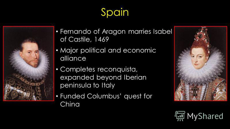 Spain Fernando of Aragon marries Isabel of Castile, 1469 Major political and economic alliance Completes reconquista, expanded beyond Iberian peninsula to Italy Funded Columbus quest for China