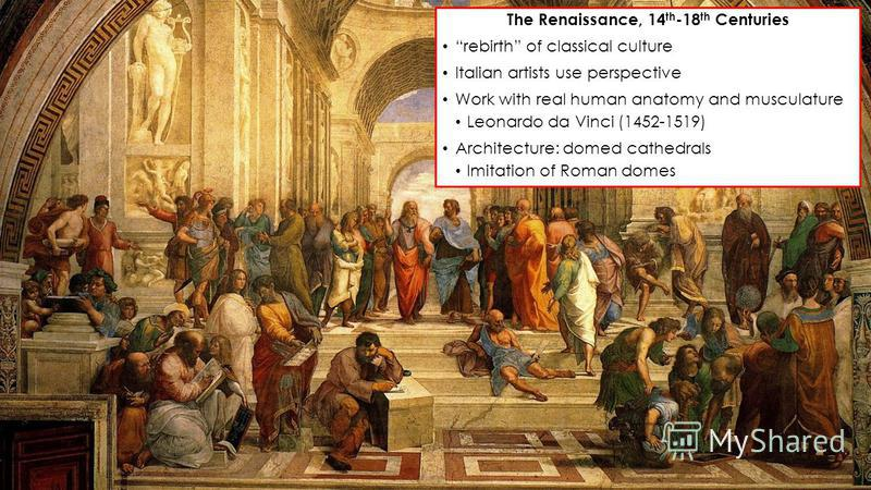 The Renaissance, 14 th -18 th Centuries rebirth of classical culture Italian artists use perspective Work with real human anatomy and musculature Leonardo da Vinci (1452-1519) Architecture: domed cathedrals Imitation of Roman domes