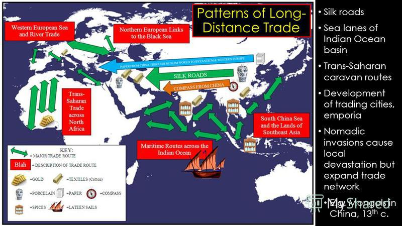 Patterns of Long- Distance Trade Silk roads Sea lanes of Indian Ocean basin Trans-Saharan caravan routes Development of trading cities, emporia Nomadic invasions cause local devastation but expand trade network E.g. Mongols in China, 13 th c.