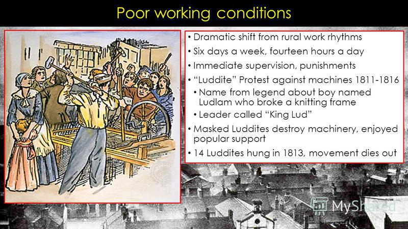Poor working conditions Dramatic shift from rural work rhythms Six days a week, fourteen hours a day Immediate supervision, punishments Luddite Protest against machines 1811-1816 Name from legend about boy named Ludlam who broke a knitting frame Lead