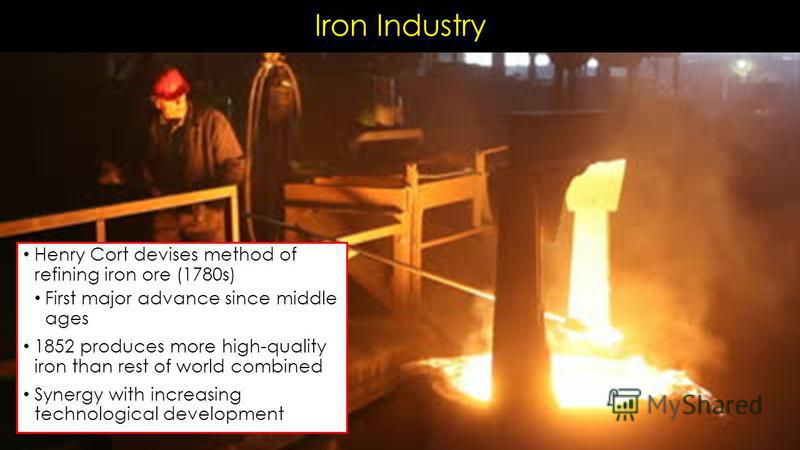 Iron Industry Henry Cort devises method of refining iron ore (1780s) First major advance since middle ages 1852 produces more high-quality iron than rest of world combined Synergy with increasing technological development