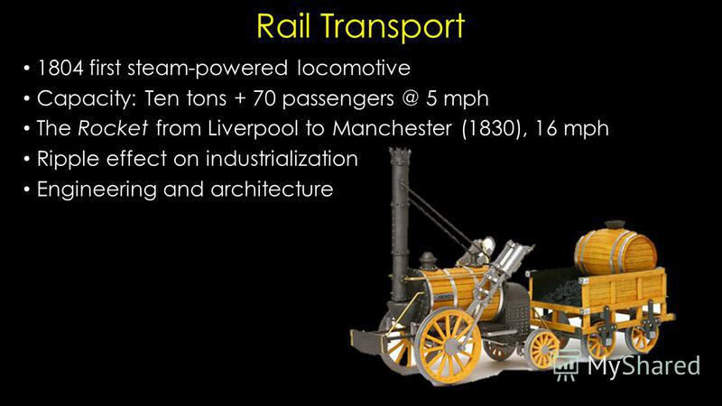 Rail Transport 1804 first steam-powered locomotive Capacity: Ten tons + 70 passengers @ 5 mph The Rocket from Liverpool to Manchester (1830), 16 mph Ripple effect on industrialization Engineering and architecture