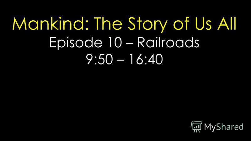 Mankind: The Story of Us All Episode 10 – Railroads 9:50 – 16:40