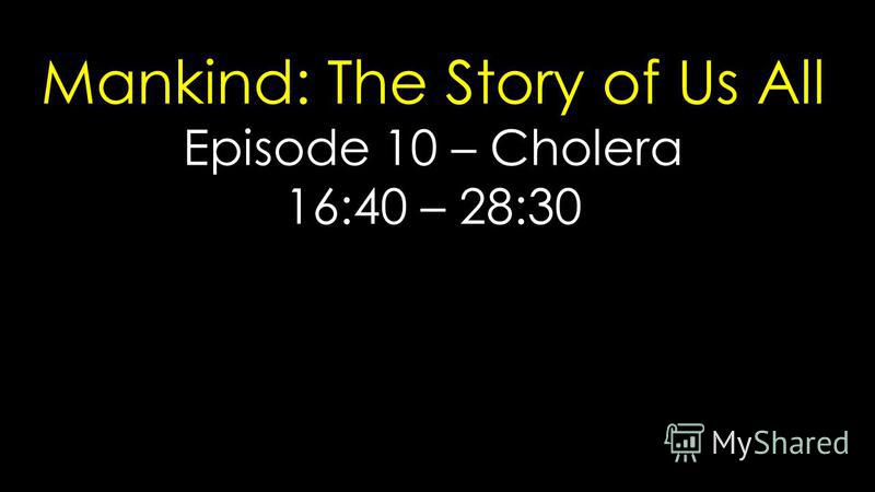 Mankind: The Story of Us All Episode 10 – Cholera 16:40 – 28:30