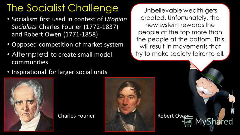 The Socialist Challenge Socialism first used in context of Utopian Socialists Charles Fourier (1772-1837) and Robert Owen (1771-1858) Opposed competition of market system Attempted to create small model communities Inspirational for larger social uni