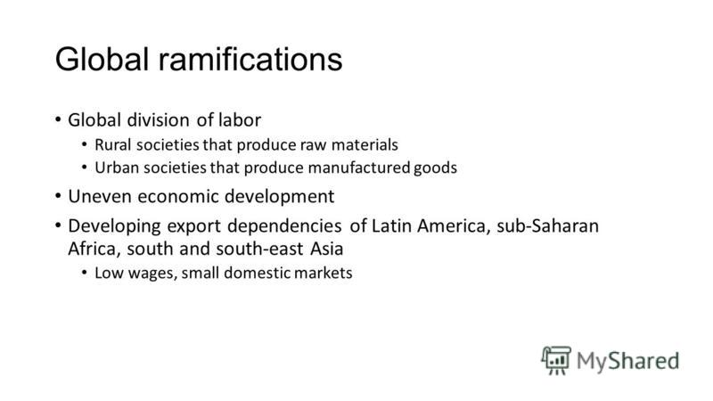 Global ramifications Global division of labor Rural societies that produce raw materials Urban societies that produce manufactured goods Uneven economic development Developing export dependencies of Latin America, sub-Saharan Africa, south and south-