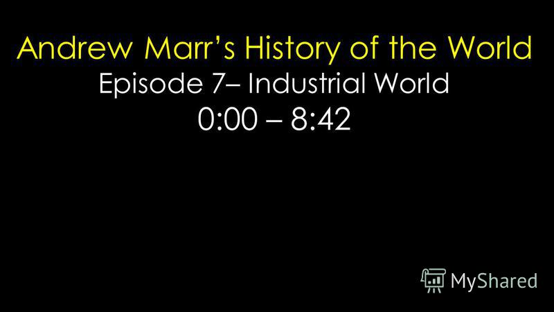 Andrew Marrs History of the World Episode 7– Industrial World 0:00 – 8:42