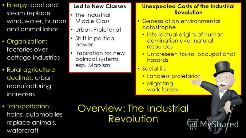 Overview: The Industrial Revolution Energy: coal and steam replace wind, water, human and animal labor Organization: factories over cottage industries Rural agriculture declines, urban manufacturing increases Transportation: trains, automobiles repla