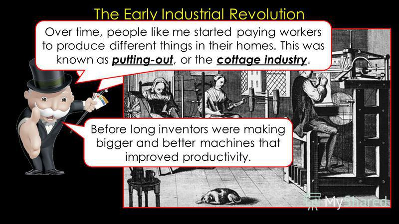 The Early Industrial Revolution Before the Industrial revolution, clothes were made at home. Before long inventors were making bigger and better machines that improved productivity. Over time, people like me started paying workers to produce differen