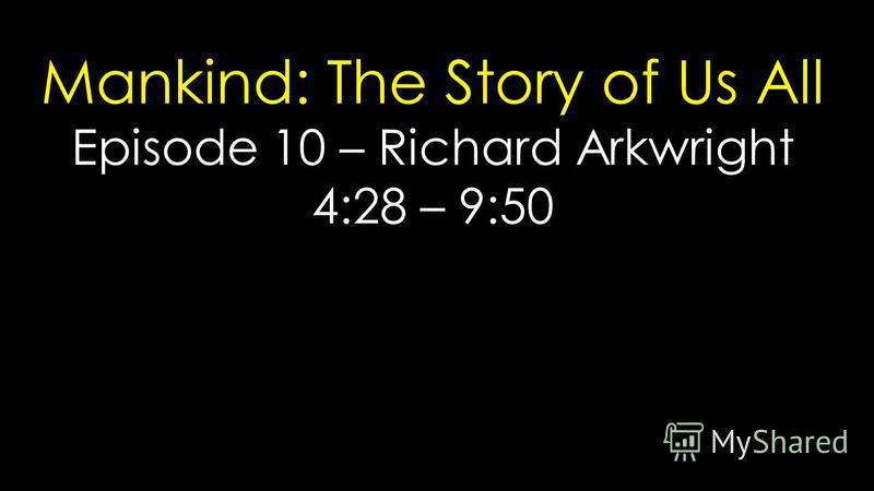 Mankind: The Story of Us All Episode 10 – Richard Arkwright 4:28 – 9:50