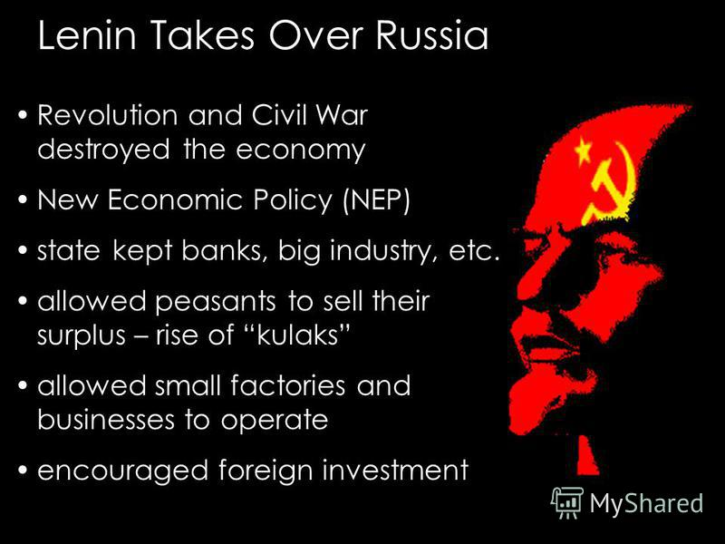 Lenin Takes Over Russia Revolution and Civil War destroyed the economy New Economic Policy (NEP) state kept banks, big industry, etc. allowed peasants to sell their surplus – rise of kulaks allowed small factories and businesses to operate encouraged