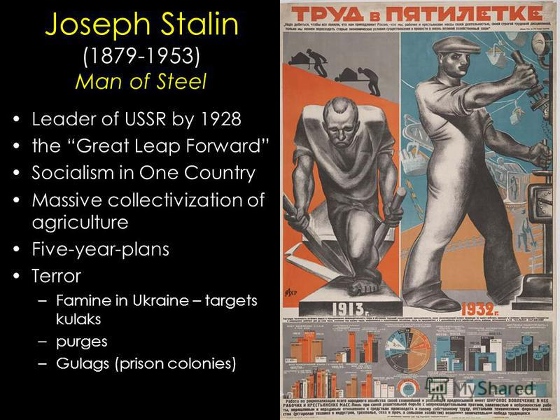 Joseph Stalin (1879-1953) Man of Steel Leader of USSR by 1928 the Great Leap Forward Socialism in One Country Massive collectivization of agriculture Five-year-plans Terror –Famine in Ukraine – targets kulaks –purges –Gulags (prison colonies)