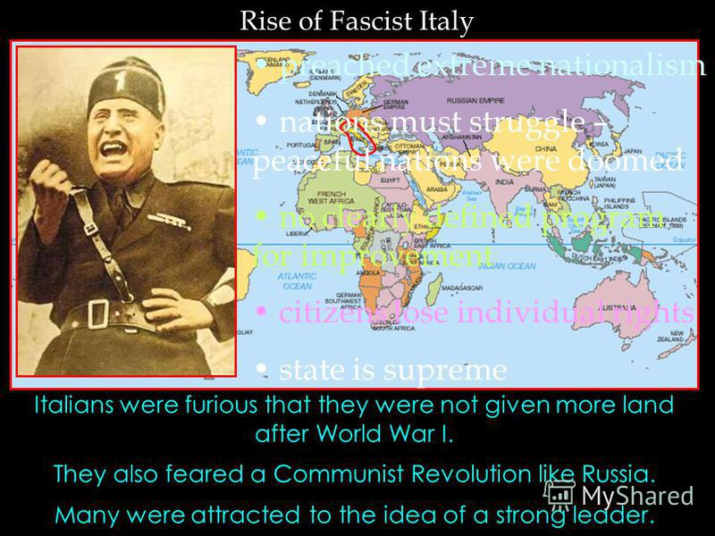 Rise of Fascist Italy Italians were furious that they were not given more land after World War I. They also feared a Communist Revolution like Russia. Many were attracted to the idea of a strong leader. preached extreme nationalism nations must strug