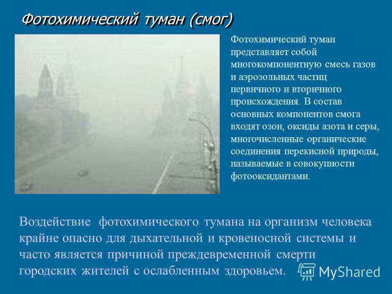 Фотохимический туман (смог) Фотохимический туман представляет собой многокомпонентную смесь газов и аэрозольных частиц первичного и вторичного происхождения. В состав основных компонентов смога входят озон, оксиды азота и серы, многочисленные органич