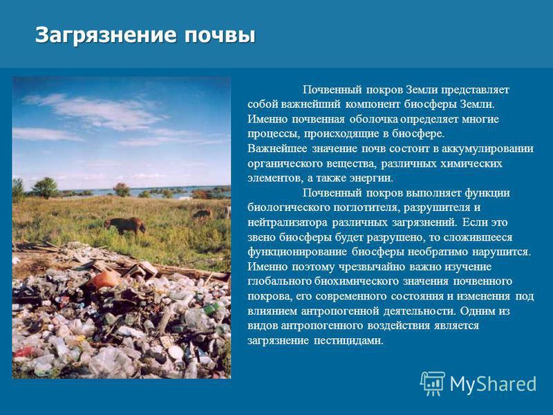 Загрязнение почвы Загрязнение почвы Почвенный покров Земли представляет собой важнейший компонент биосферы Земли. Именно почвенная оболочка определяет многие процессы, происходящие в биосфере. Важнейшее значение почв состоит в аккумулировании органич