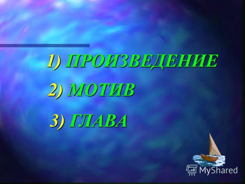 1) ПРОИЗВЕДЕНИЕ 2) МОТИВ 3) ГЛАВА