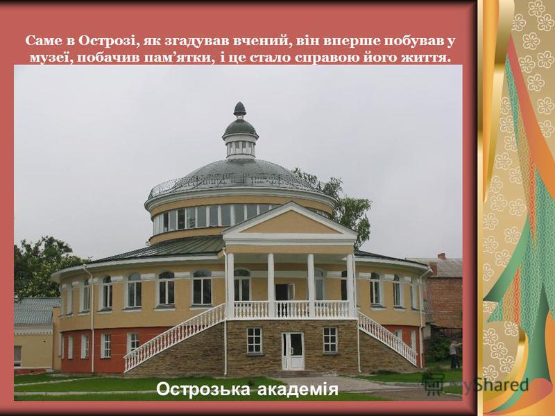 Саме в Острозі, як згадував вчений, він вперше побував у музеї, побачив памятки, і це стало справою його життя. Острозька академія
