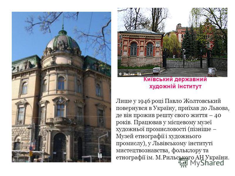 Київський державний художній інститут Лише у 1946 році Павло Жолтовський повернувся в Україну, приїхав до Львова, де він прожив решту свого життя – 40 років. Працював у місцевому музеї художньої промисловості (пізніше – Музей етнографії і художнього