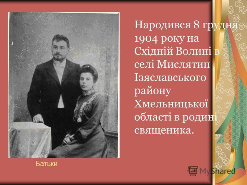 Батьки Народився 8 грудня 1904 року на Східній Волині в селі Мислятин Ізяславського району Хмельницької області в родині священика.