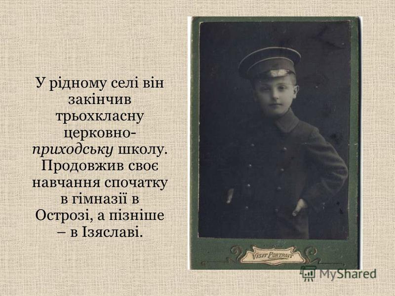 У рідному селі він закінчив трьохкласну церковно- приходську школу. Продовжив своє навчання спочатку в гімназії в Острозі, а пізніше – в Ізяславі.