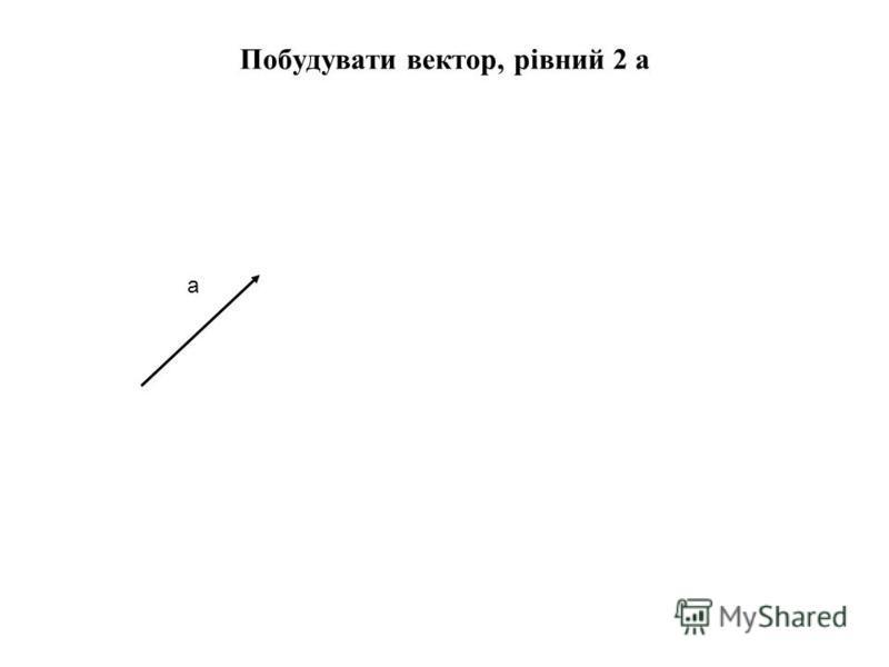 Побудувати вектор, рівний 2 а а