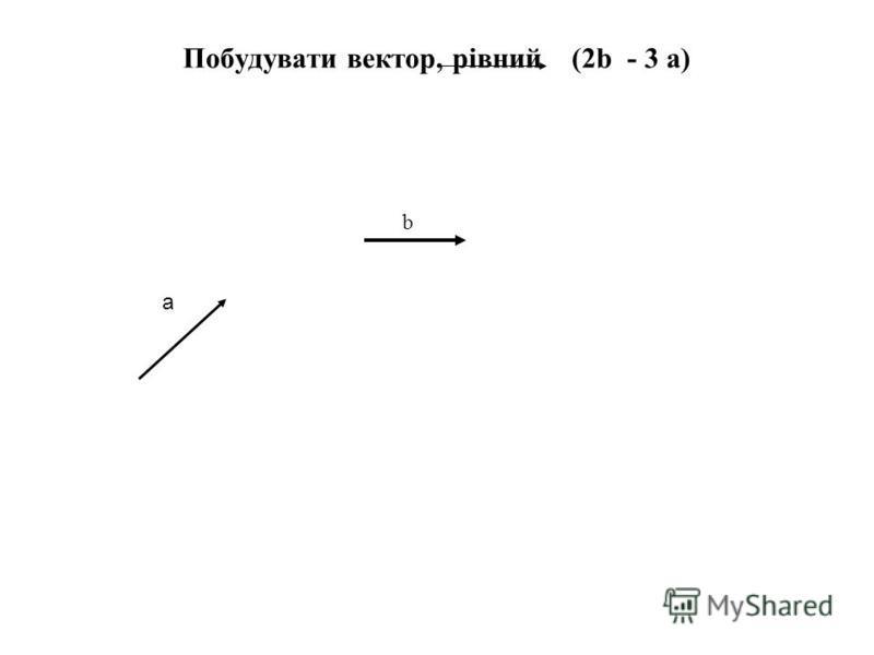 Побудувати вектор, рівний (2b - 3 а) а b