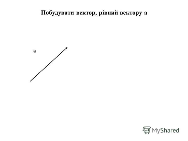 Побудувати вектор, рівний вектору а а
