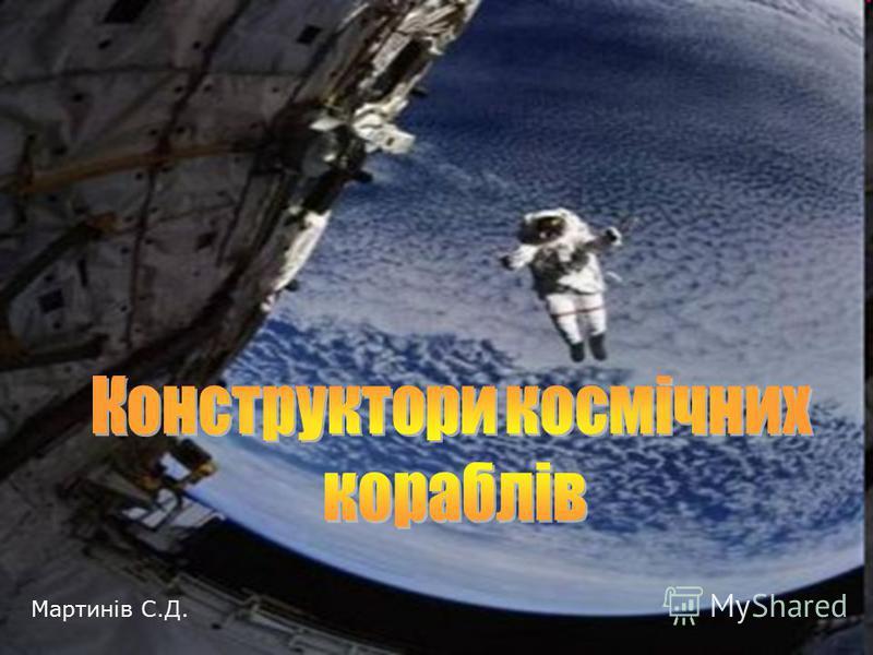 Конструктори космічних апаратів Конструктори космічних кораблів Мартинів С.Д.