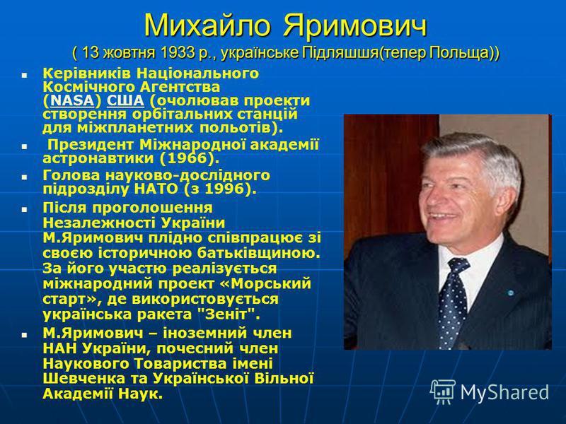 Михайло Яримович ( 13 жовтня 1933 р., українське Підляшшя(тепер Польща)) Керівників Національного Космічного Агентства (NASA) США (очолював проекти створення орбітальних станцій для міжпланетних польотів).NASAСША Президент Міжнародної академії астрон
