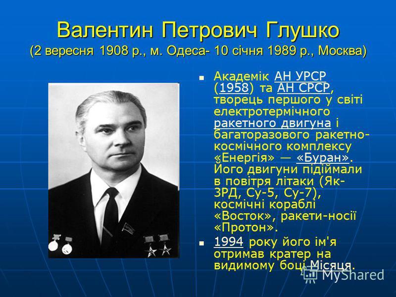 Валентин Петрович Глушко (2 вересня 1908 р., м. Одеса- 10 січня 1989 р., Москва) Академік АН УРСР (1958) та АН СРСР, творець першого у світі електротермічного ракетного двигуна і багаторазового ракетно- космічного комплексу «Енергія» «Буран». Його дв