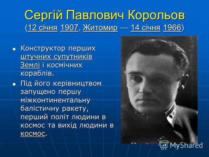 Сергій Павлович Корольов (12 січня 1907, Житомир 14 січня 1966) 12 січня1907Житомир14 січня196612 січня1907Житомир14 січня1966 Конструктор перших штучних супутників Землі і космічних кораблів. Конструктор перших штучних супутників Землі і космічних к