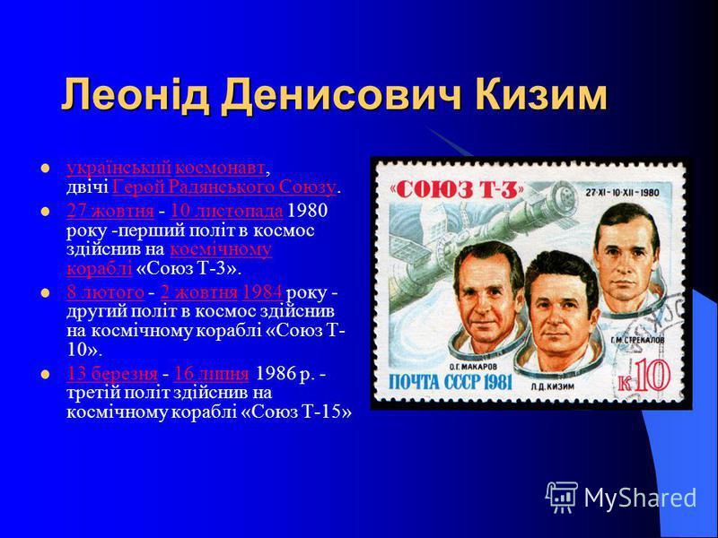 Леонід Денисович Кизим український космонавт, двічі Герой Радянського Союзу. українськийкосмонавтГерой Радянського Союзу 27 жовтня - 10 листопада 1980 року -перший політ в космос здійснив на космічному кораблі «Союз Т-3». 27 жовтня10 листопадакосмічн