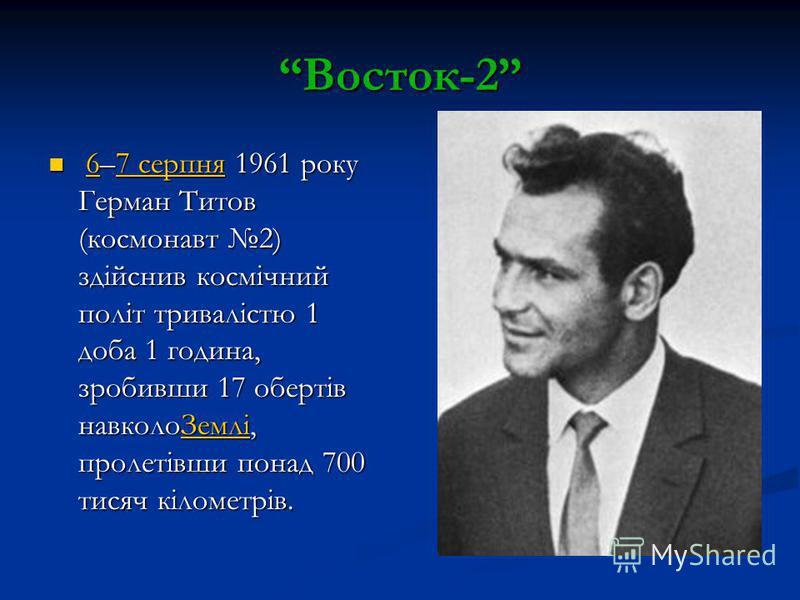 Восток-2 6–7 серпня 1961 року Герман Титов (космонавт 2) здійснив космічний політ тривалістю 1 доба 1 година, зробивши 17 обертів навколоЗемлі, пролетівши понад 700 тисяч кілометрів. 6–7 серпня 1961 року Герман Титов (космонавт 2) здійснив космічний