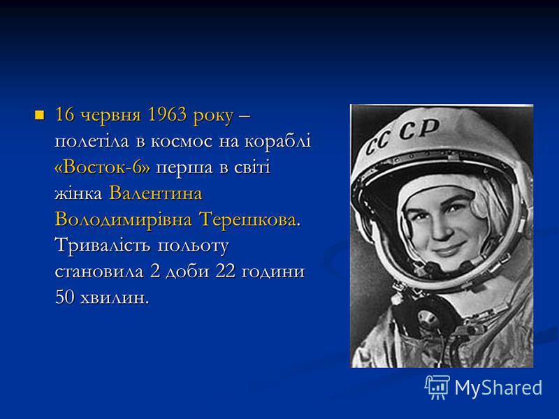 16 червня 1963 року – полетіла в космос на кораблі «Восток-6» перша в світі жінка Валентина Володимирівна Терешкова. Тривалість польоту становила 2 доби 22 години 50 хвилин. 16 червня 1963 року – полетіла в космос на кораблі «Восток-6» перша в світі