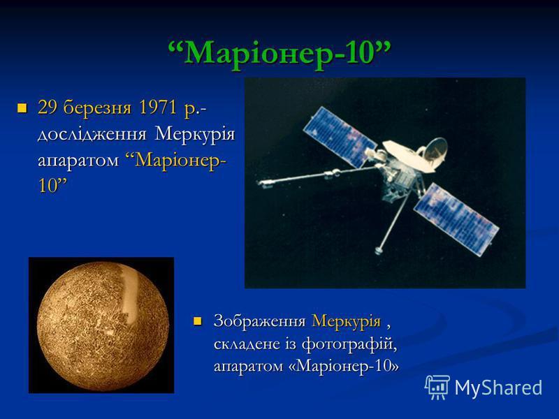 Маріонер-10 Зображення Меркурія, складене із фотографій, апаратом «Маріонер-10» Зображення Меркурія, складене із фотографій, апаратом «Маріонер-10» 29 березня 1971 р.- дослідження Меркурія апаратом Маріонер- 10