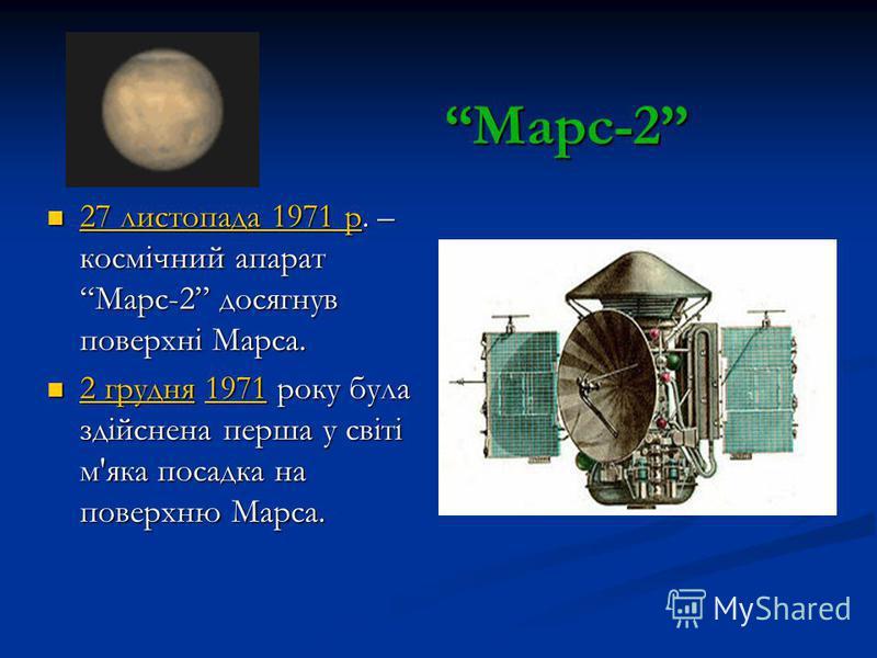 Марс-2 27 листопада 1971 р. – космічний апарат Марс-2 досягнув поверхні Марса. 27 листопада 1971 р. – космічний апарат Марс-2 досягнув поверхні Марса. 2 грудня 1971 року була здійснена перша у світі м'яка посадка на поверхню Марса. 2 грудня 1971 року
