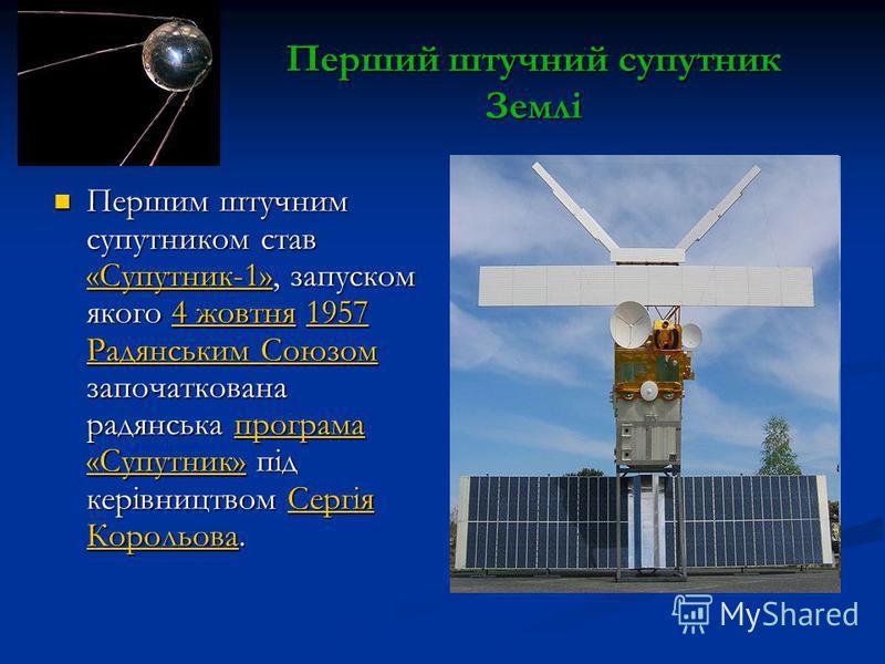 Перший штучний супутник Землі Першим штучним супутником став «Супутник-1», запуском якого 4 жовтня 1957 Радянським Союзом започаткована радянська програма «Супутник» під керівництвом Сергія Корольова. Першим штучним супутником став «Супутник-1», запу
