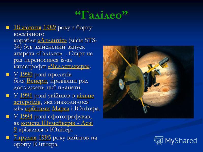 Галілео 18 жовтня 1989 року з борту космічного корабля «Атлантіс» (місія STS- 34) був здійснений запуск апарата «Галілео». Старт не раз переносився із-за катастрофи «Челленджера». 18 жовтня 1989 року з борту космічного корабля «Атлантіс» (місія STS-