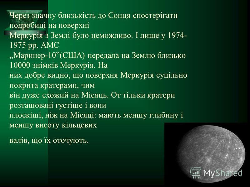 Через значну близькість до Сонця спостерігати подробиці на поверхні Меркурія з Землі було неможливо. І лише у 1974- 1975 рр. АМС Маринер-10(США) передала на Землю близько 10000 знімків Меркурія. На них добре видно, що поверхня Меркурія суцільно покри