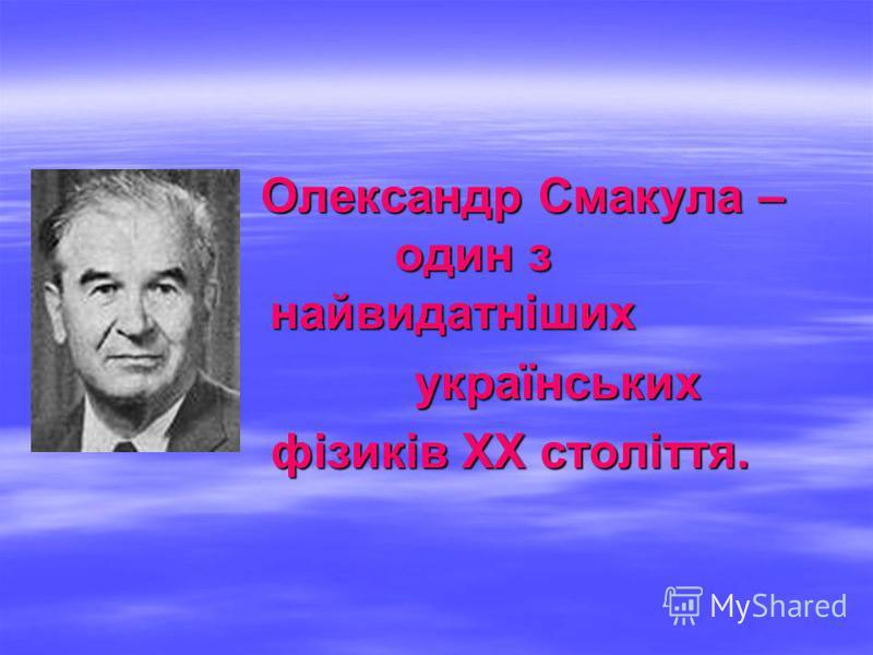 Олександр Смакула – один з найвидатніших Олександр Смакула – один з найвидатніших українських українських фізиків ХХ століття. фізиків ХХ століття.