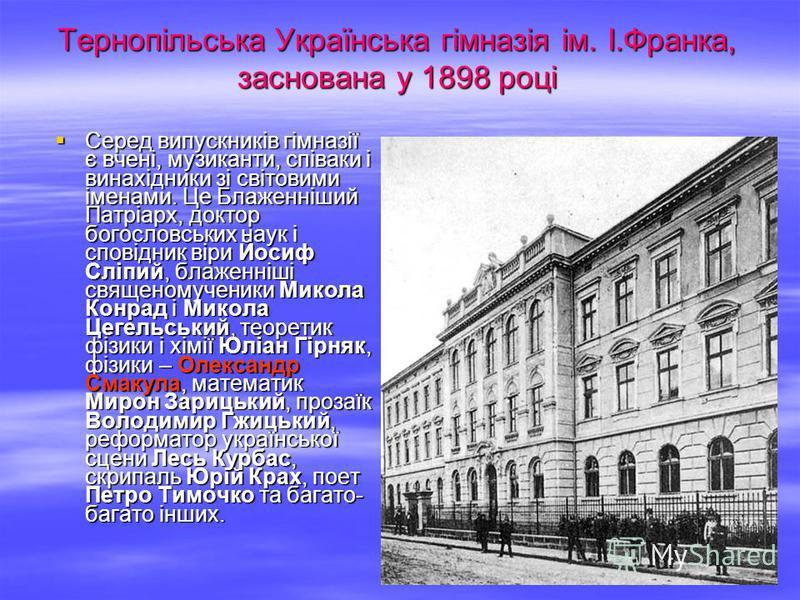 Тернопільська Українська гімназія ім. І.Франка, заснована у 1898 році Серед випускників гімназії є вчені, музиканти, співаки і винахідники зі світовими іменами. Це Блаженніший Патріарх, доктор богословських наук і сповідник віри Йосиф Сліпий, блаженн