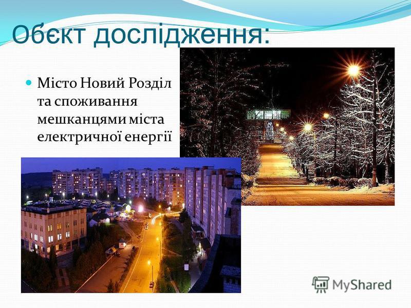 Об ̓ єкт дослідження: Місто Новий Розділ та споживання мешканцями міста електричної енергії