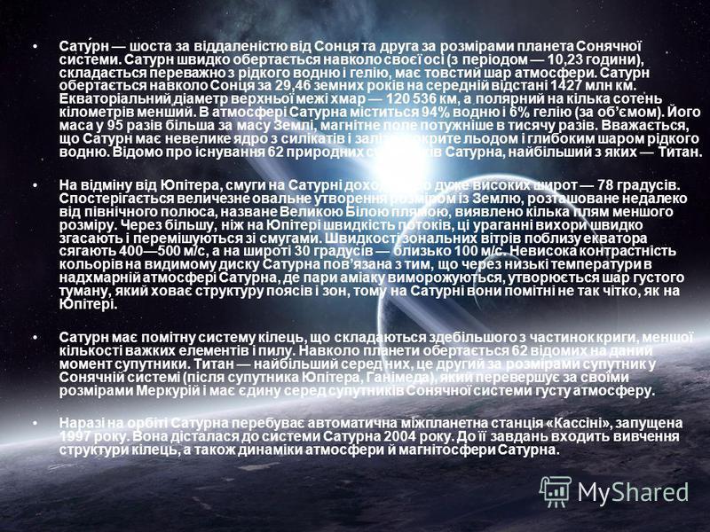 Сату́рн шоста за віддаленістю від Сонця та друга за розмірами планета Сонячної системи. Сатурн швидко обертається навколо своєї осі (з періодом 10,23 години), складається переважно з рідкого водню і гелію, має товстий шар атмосфери. Сатурн обертаєтьс