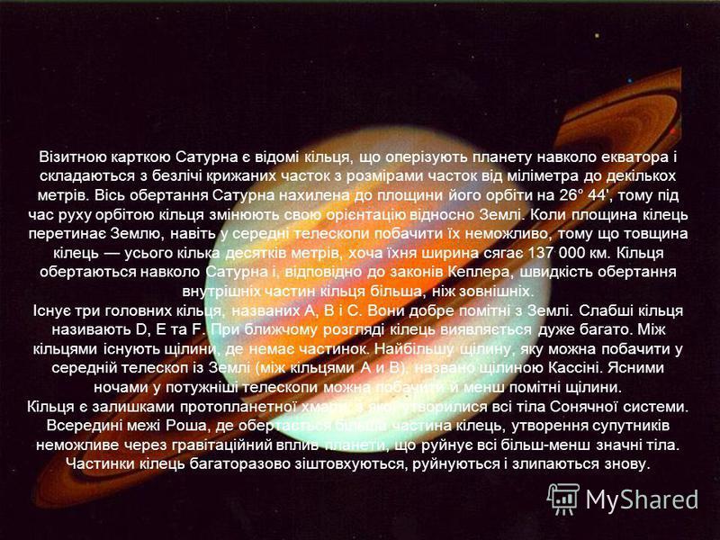 Візитною карткою Сатурна є відомі кільця, що оперізують планету навколо екватора і складаються з безлічі крижаних часток з розмірами часток від міліметра до декількох метрів. Вісь обертання Сатурна нахилена до площини його орбіти на 26° 44', тому під