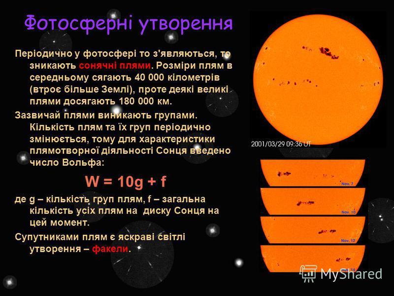 Фотосферні утворення Періодично у фотосфері то з'являються, то зникають сонячні плями. Розміри плям в середньому сягають 40 000 кілометрів (втроє більше Землі), проте деякі великі плями досягають 180 000 км. Зазвичай плями виникають групами. Кількіст
