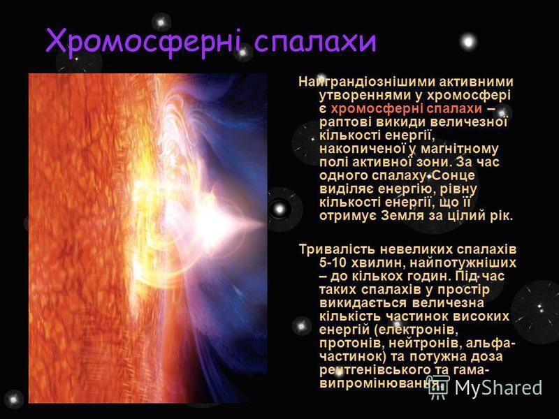Хромосферні спалахи Найграндіознішими активними утвореннями у хромосфері є хромосферні спалахи – раптові викиди величезної кількості енергії, накопиченої у магнітному полі активної зони. За час одного спалаху Сонце виділяє енергію, рівну кількості ен