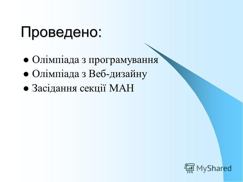 Проведено: Олімпіада з програмування Олімпіада з Веб-дизайну Засідання секції МАН
