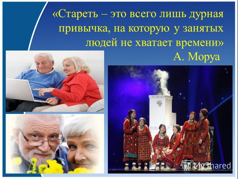 «Стареть – это всего лишь дурная привычка, на которую у занятых людей не хватает времени» А. Моруа